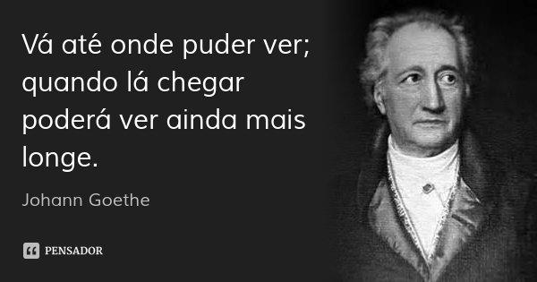 Vá até onde puder ver; quando lá chegar poderá ver ainda mais longe.... Frase de Johann Goethe.