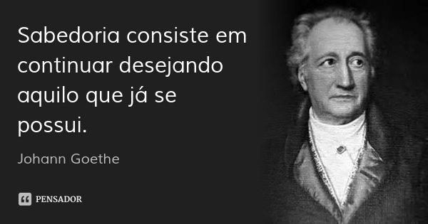 Sabedoria consiste em continuar desejando aquilo que já se possui.... Frase de Johann Goethe.