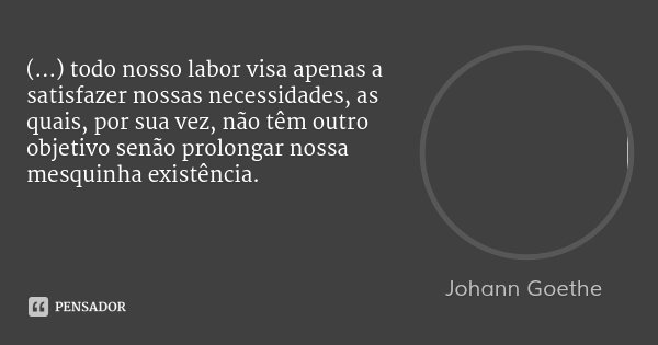 (...) todo nosso labor visa apenas a satisfazer nossas necessidades, as quais, por sua vez, não têm outro objetivo senão prolongar nossa mesquinha existência.... Frase de Johann Goethe.