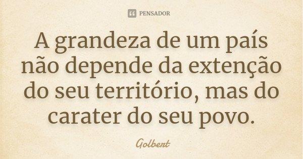A grandeza de um país não depende da extenção do seu território, mas do carater do seu povo.... Frase de Golbert.