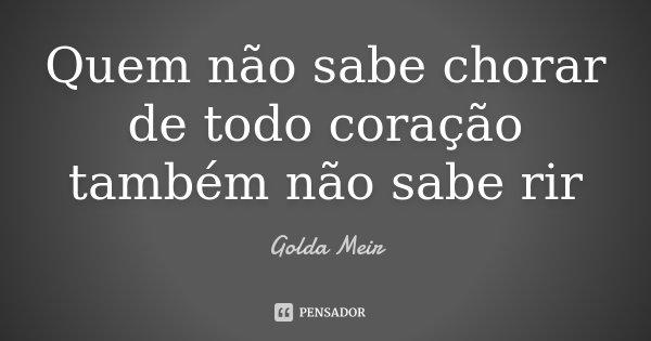 Quem não sabe chorar de todo coração também não sabe rir... Frase de Golda Meir.