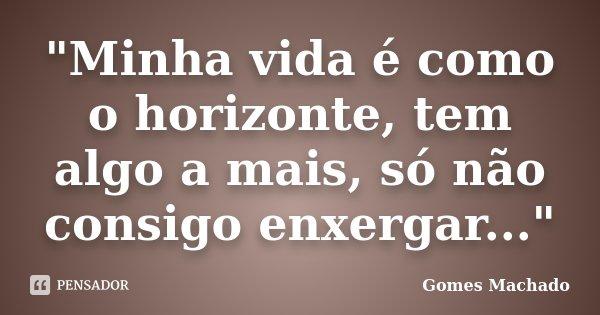"""""""Minha vida é como o horizonte, tem algo a mais, só não consigo enxergar...""""... Frase de Gomes Machado."""