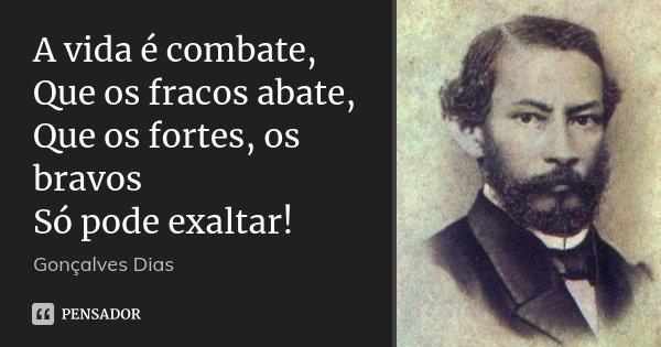 A vida é combate, Que os fracos abate, Que os fortes, os bravos Só pode exaltar!... Frase de Gonçalves Dias.
