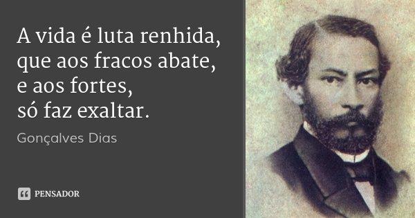 A vida é luta renhida, que aos fracos abate, e aos fortes, só faz exaltar.... Frase de Gonçalves Dias.