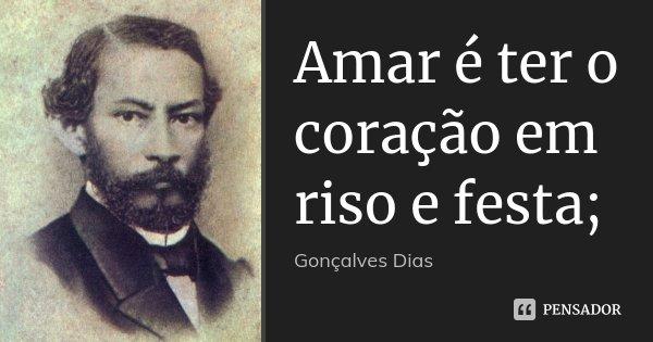 Amar é ter o coração em riso e festa;... Frase de Gonçalves Dias.