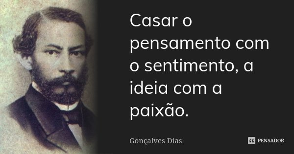 Casar o pensamento com o sentimento, a ideia com a paixão.... Frase de Gonçalves Dias.