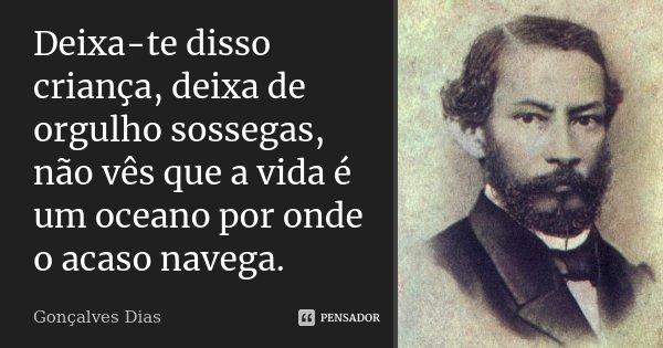 Deixa-te disso criança, deixa de orgulho sossegas, não vês que a vida é um oceano por onde o acaso navega.... Frase de Gonçalves Dias.