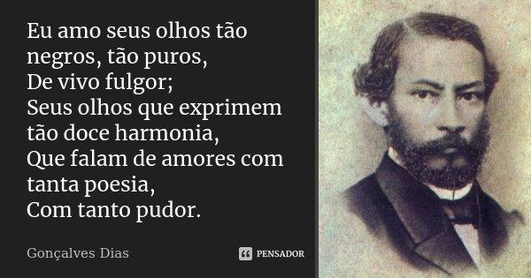 Eu amo seus olhos tão negros, tão puros, De vivo fulgor; Seus olhos que exprimem tão doce harmonia, Que falam de amores com tanta poesia, Com tanto pudor.... Frase de Gonçalves Dias.
