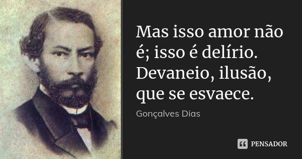 Mas isso amor não é; isso é delírio. Devaneio, ilusão, que se esvaece.... Frase de Gonçalves Dias.