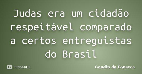 Judas era um cidadão respeitável comparado a certos entreguistas do Brasil... Frase de Gondin da Fonseca.