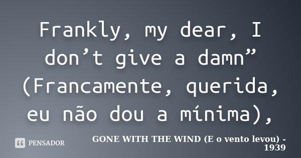 """Frankly, my dear, I don't give a damn"""" (Francamente, querida, eu não dou a mínima),... Frase de GONE WITH THE WIND (…E o vento levou) - 1939."""