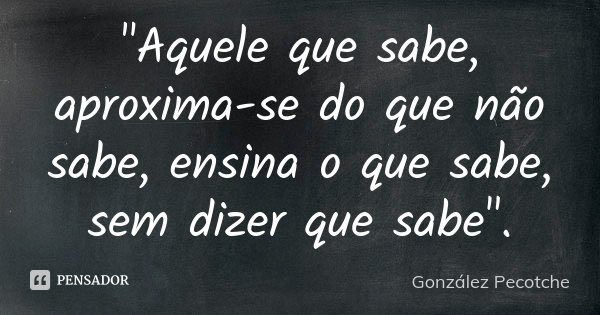 """""""Aquele que sabe, aproxima-se do que não sabe, ensina o que sabe, sem dizer que sabe"""".... Frase de González Pecotche."""
