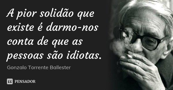 A pior solidão que existe é darmo-nos conta de que as pessoas são idiotas.... Frase de Gonzalo Torrente Ballester.