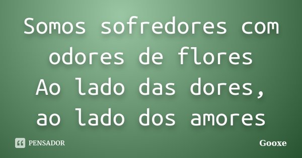 Somos sofredores com odores de flores / Ao lado das dores, ao lado dos amores... Frase de Gooxe.