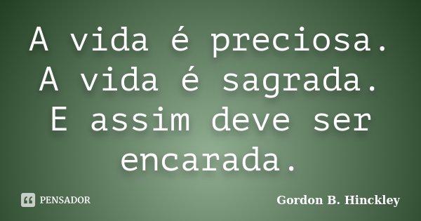 A vida é preciosa. A vida é sagrada. E assim deve ser encarada.... Frase de Gordon B. Hinckley.