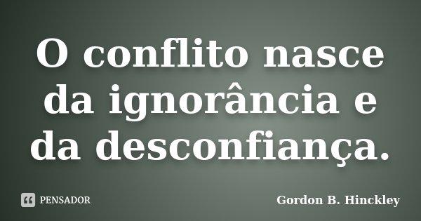 O conflito nasce da ignorância e da desconfiança.... Frase de Gordon B. Hinckley.