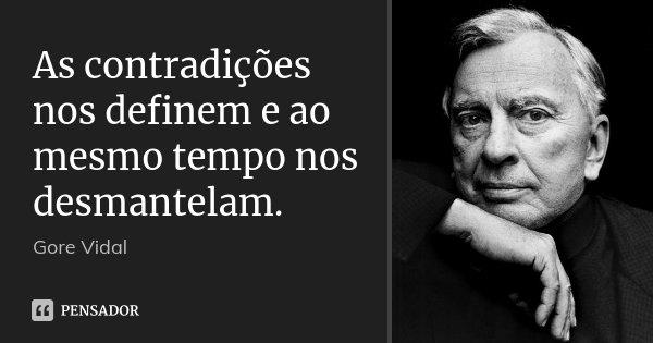 As contradições nos definem e ao mesmo tempo nos desmantelam.... Frase de Gore Vidal.