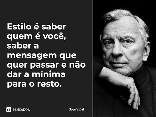 """""""Estilo é saber quem é você, saber a mensagem que quer passar e não dar a mínima para o resto""""... Frase de Gore Vidal."""