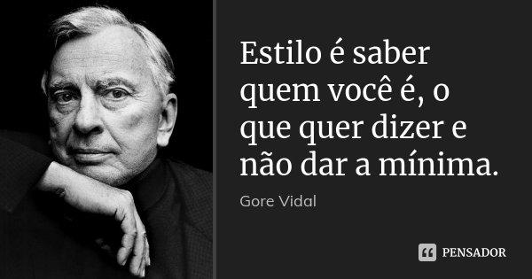 Estilo é saber quem você é, o que quer dizer e não dar a mínima.... Frase de Gore Vidal.