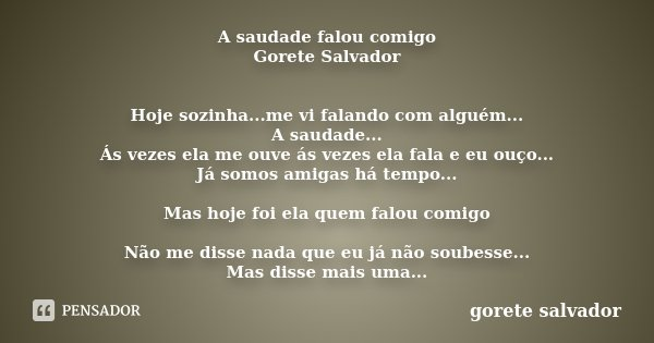 A saudade falou comigo Gorete Salvador Hoje sozinha...me vi falando com alguém... A saudade... Ás vezes ela me ouve ás vezes ela fala e eu ouço... Já somos amig... Frase de Gorete Salvador.