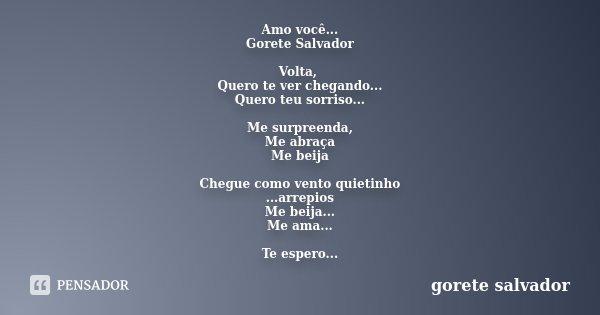 Amo você... Gorete Salvador Volta, Quero te ver chegando... Quero teu sorriso... Me surpreenda, Me abraça Me beija Chegue como vento quietinho ...arrepios Me be... Frase de Gorete Salvador.
