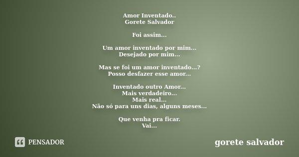 Amor Inventado.. Gorete Salvador Foi assim... Um amor inventado por mim... Desejado por mim... Mas se foi um amor inventado...? Posso desfazer esse amor... Inve... Frase de Gorete Salvador.