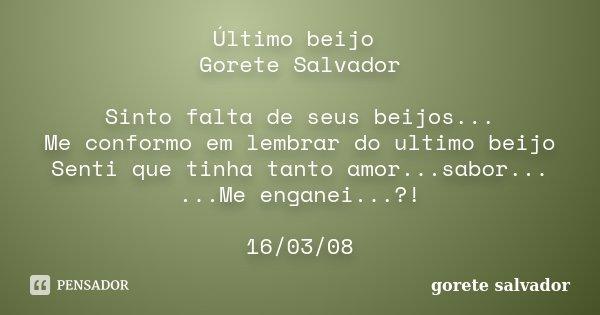 Último beijo Gorete Salvador Sinto falta de seus beijos... Me conformo em lembrar do ultimo beijo Senti que tinha tanto amor...sabor... ...Me enganei...?! 16/03... Frase de Gorete Salvador.