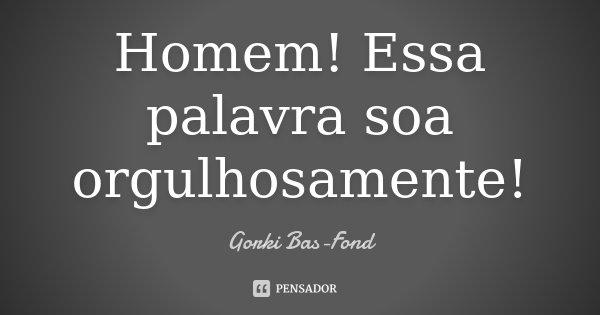Homem! Essa palavra soa orgulhosamente!... Frase de Gorki Bas-Fond.