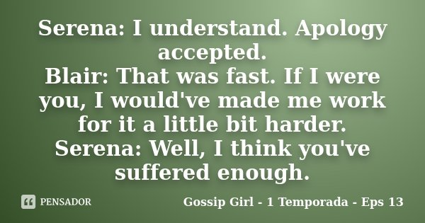 Serena: I understand. Apology accepted. Blair: That was fast. If I were you, I would've made me work for it a little bit harder. Serena: Well, I think you've su... Frase de Gossip Girl - 1 Temporada - Eps 13.