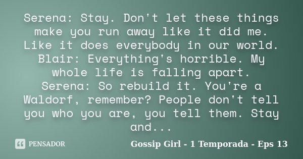 Serena: Stay. Don't let these things make you run away like it did me. Like it does everybody in our world. Blair: Everything's horrible. My whole life is falli... Frase de Gossip Girl - 1 Temporada - Eps 13.