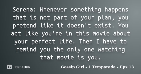 Serena: Whenever something happens that is not part of your plan, you pretend like it doesn't exist. You act like you're in this movie about your perfect life. ... Frase de Gossip Girl - 1 Temporada - Eps 13.