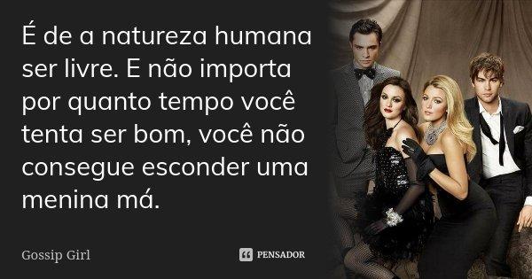 É de a natureza humana ser livre. E não importa por quanto tempo você tenta ser bom, você não consegue esconder uma menina má.... Frase de Gossip Girl.