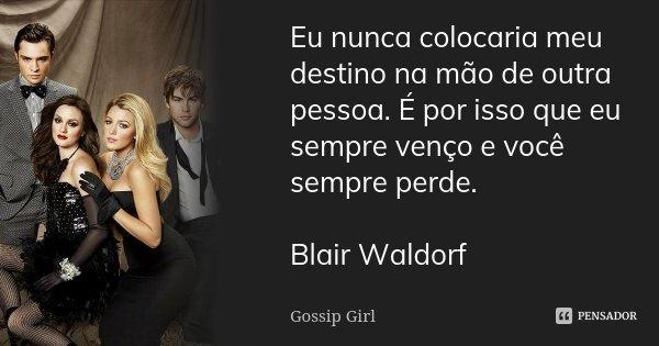 Eu nunca colocaria meu destino na mão de outra pessoa. É por isso que eu sempre venço e você sempre perde. Blair Waldorf... Frase de Gossip Girl.