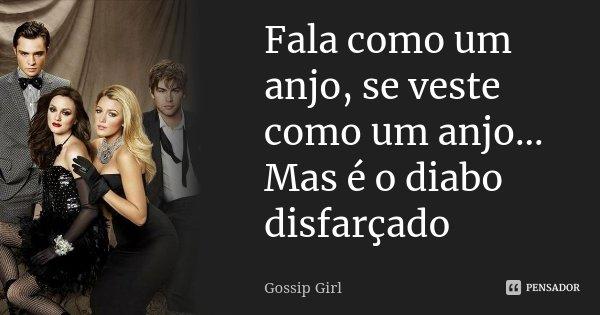 Fala como um anjo, se veste como um anjo... Mas é o diabo disfarçado... Frase de Gossip Girl.