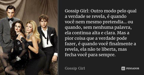 Gossip Girl: Outro modo pelo qual a verdade se revela, é quando você nem mesmo pretendia... ou quando, sem nenhuma palavra, ela continua alta e clara. Mas a pio... Frase de Gossip Girl.