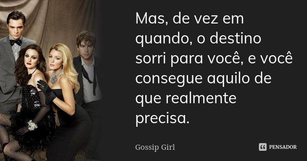 Mas de vez em quando, o destino sorri para você, e você consegue aquilo que realmente precisa.... Frase de Gossip Girl.