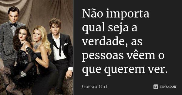 Não importa qual seja a verdade, as pessoas vêem o que querem ver.... Frase de Gossip Girl.