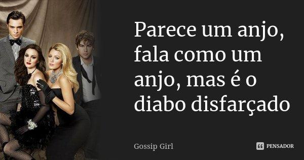 Parece um anjo, fala como um anjo, mas é o diabo disfarçado... Frase de Gossip Girl.
