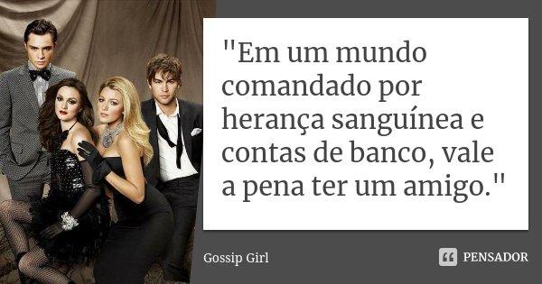 """""""Em um mundo comandado por herança sanguínea e contas de banco, vale a pena ter um amigo.""""... Frase de Gossip Girl."""