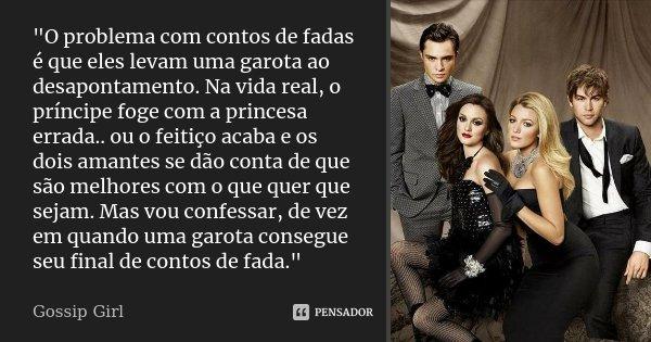 """""""O problema com contos de fadas é que eles levam uma garota ao desapontamento. Na vida real, o príncipe foge com a princesa errada.. ou o feitiço acaba e o... Frase de Gossip Girl."""