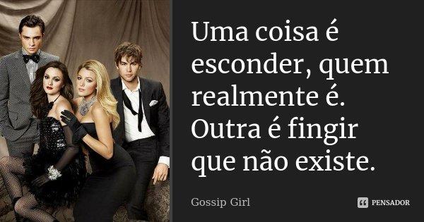 Uma coisa é esconder, quem realmente é. Outra é fingir que não existe.... Frase de Gossip Girl.