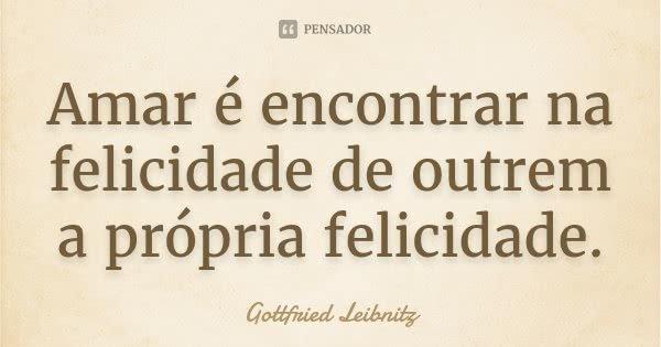 Amar é encontrar na felicidade de outrem a própria felicidade.... Frase de Gottfried Leibnitz.