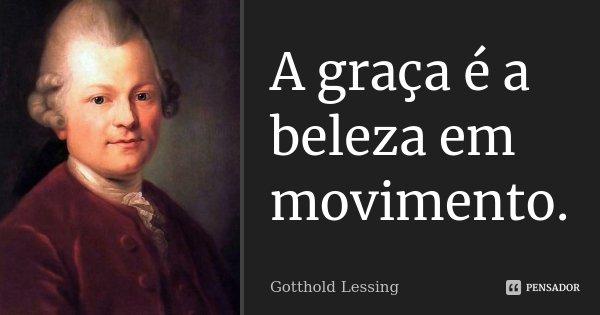 A graça é a beleza em movimento.... Frase de Gotthold Lessing.