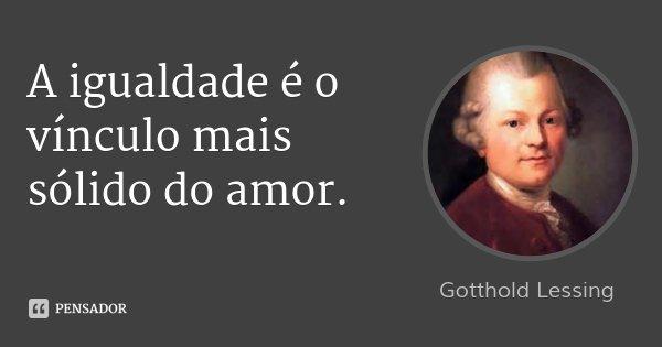 A igualdade é o vínculo mais sólido do amor.... Frase de Gotthold Lessing.