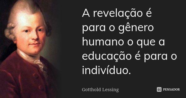 A revelação é para o género humano o que a educação é para o indivíduo.... Frase de Gotthold Lessing.