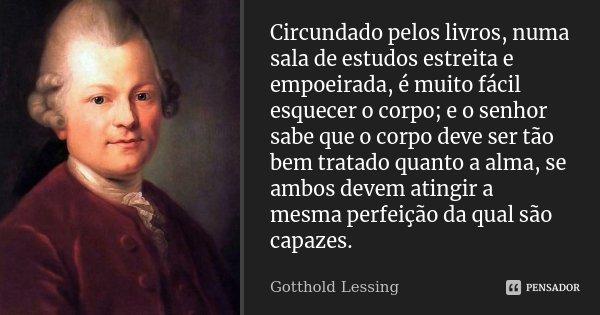 Circundado pelos livros, numa sala de estudos estreita e empoeirada, é muito fácil esquecer o corpo; e o senhor sabe que o corpo deve ser tão bem tratado quanto... Frase de Gotthold Lessing.