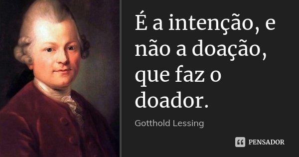 É a intenção, e não a doação, que faz o doador.... Frase de Gotthold Lessing.