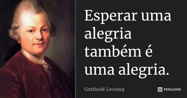 Esperar uma alegria também é uma alegria.... Frase de Gotthold Lessing.