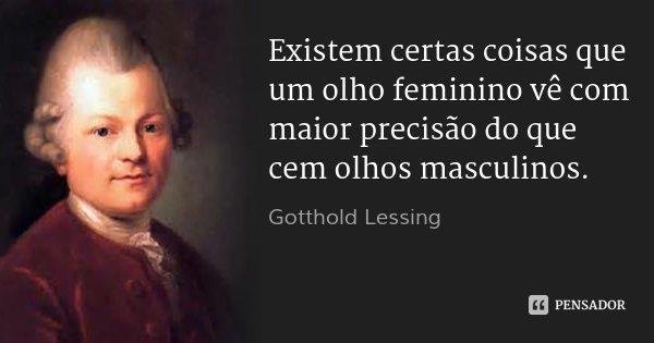 Existem certas coisas que um olho feminino vê com maior precisão do que cem olhos masculinos.... Frase de Gotthold Lessing.