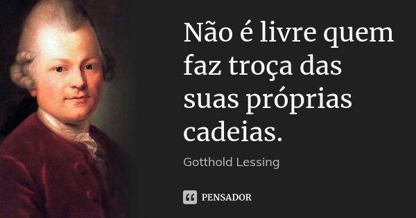 Não é livre quem faz troça das suas próprias cadeias.... Frase de Gotthold Lessing.